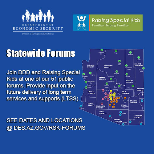 Statewide Forums: Join DDD and Raising Special Kids at one of our 51 public forums. Provide input on the future delivery of long term services and supports (LTSS).  See dates and locations @DES.AZ.GOV/RSK-FORUMS