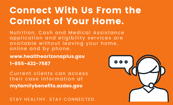 Connect with us from the comfort of your home. Nutrition, Cash and Medical Assistance application and eligibility services are available without leaving your home, online and by phone. www.healthearizonaplus.gov 1-855-432-7587 Current clients can access their case information at myfamilybenetifs.azdes.gov
