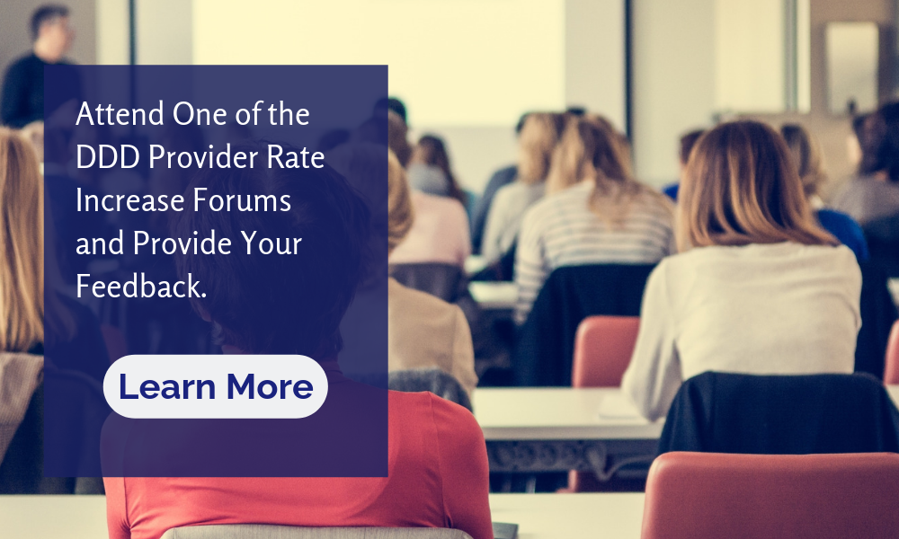 Attend one of the DDD Provider Rate Increase Forums and Provide Your Feedback
