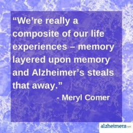 We're really a composite of our life experiences - memory layered upon memory and Alzheimer's steals that away. - Meryl Comer