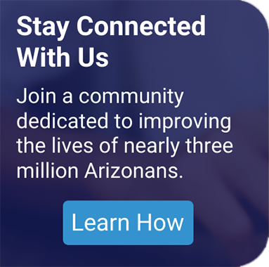 Stay Connected with Us - Join a community dedicated to improving the lives of nearly three million Arizonans.