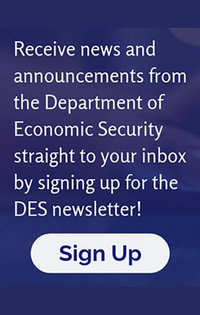 Receive news and announcements from the Department of Economic Security straight to your inbox by signing up for the DES newsletter! Sign Up