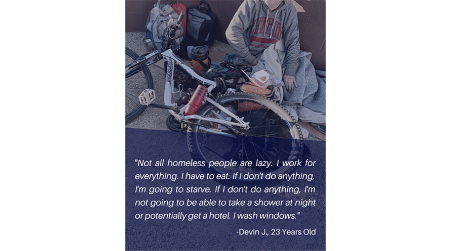 Not all homeless people are lazy. I work for everything. I have to eat. If I don't do anything, I'm going to starve. If I don't do anything, I'm not going to be able to take a shower at night or potentially get a hotel. I wash windows. - Devin J., 23 year